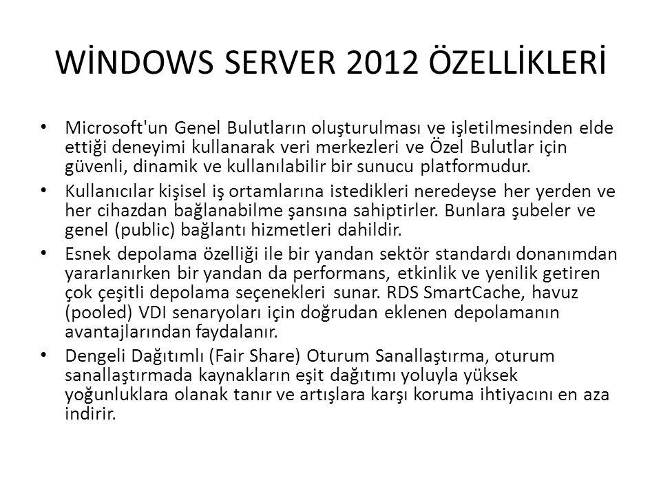 WİNDOWS SERVER 2012 ÖZELLİKLERİ Microsoft'un Genel Bulutların oluşturulması ve işletilmesinden elde ettiği deneyimi kullanarak veri merkezleri ve Özel
