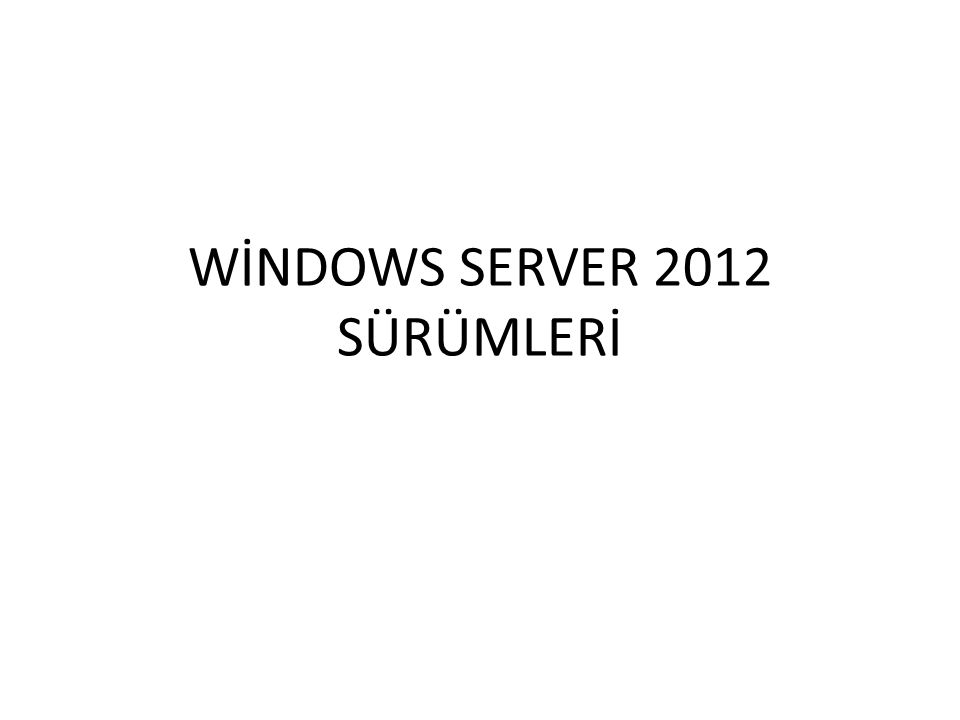 WİNDOWS SERVER 2012 SÜRÜMLERİ
