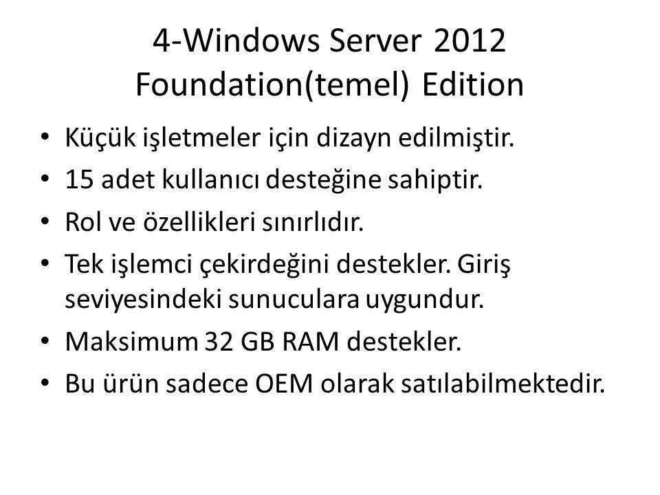 4-Windows Server 2012 Foundation(temel) Edition Küçük işletmeler için dizayn edilmiştir. 15 adet kullanıcı desteğine sahiptir. Rol ve özellikleri sını