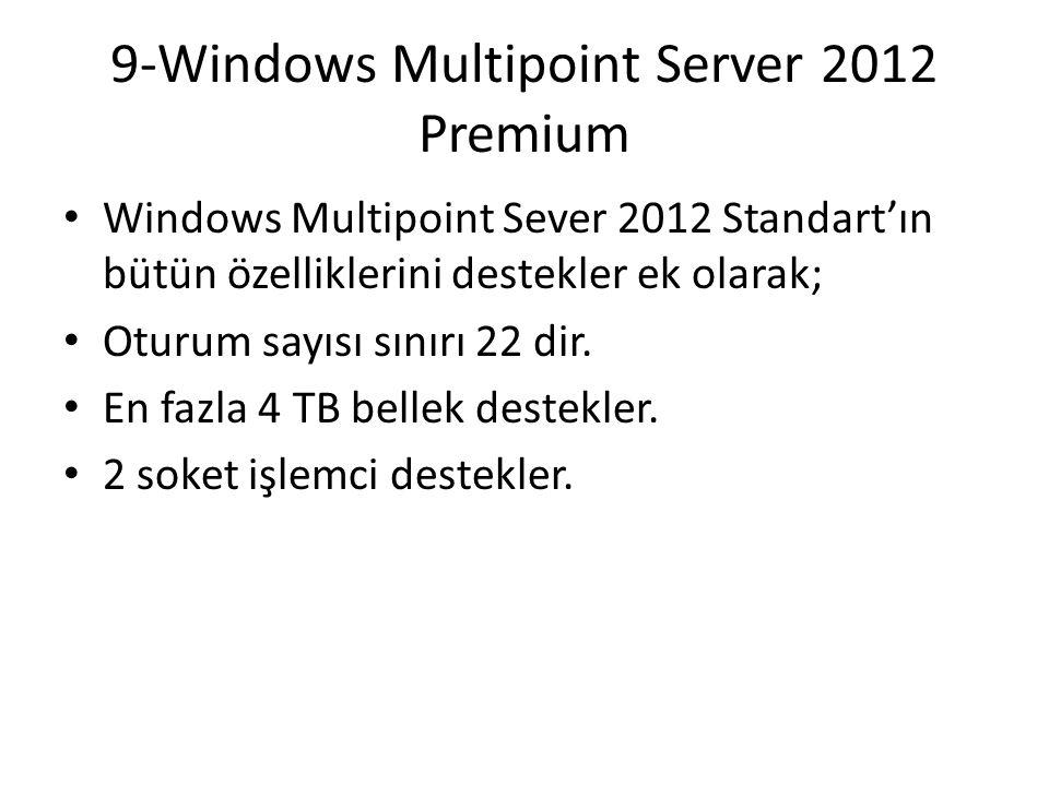 9-Windows Multipoint Server 2012 Premium Windows Multipoint Sever 2012 Standart'ın bütün özelliklerini destekler ek olarak; Oturum sayısı sınırı 22 di