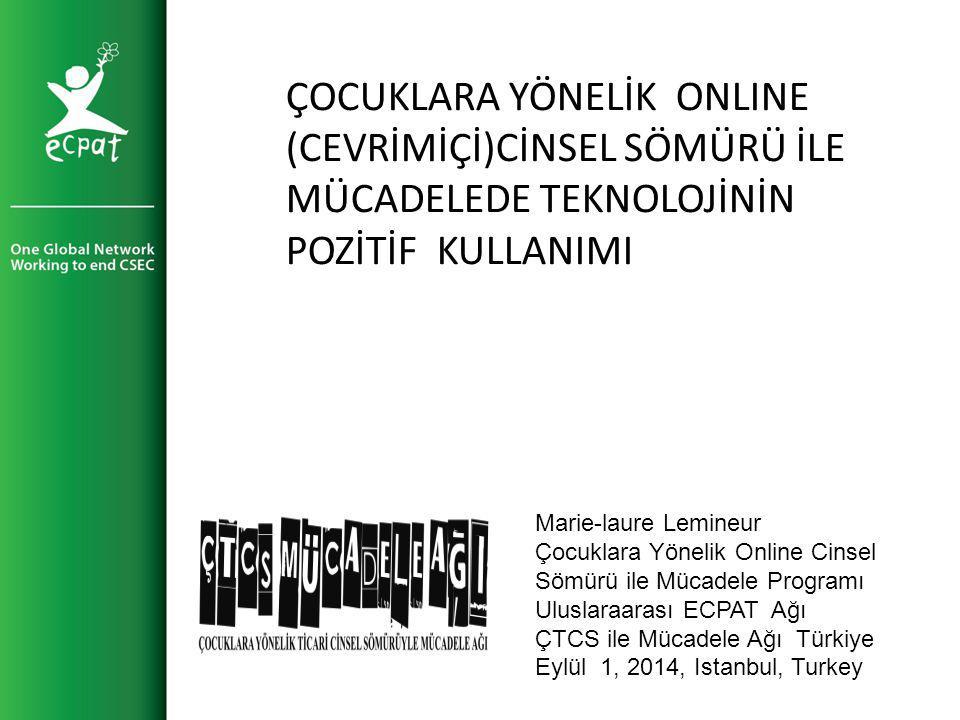 Marie-laure Lemineur Çocuklara Yönelik Online Cinsel Sömürü ile Mücadele Programı Uluslaraarası ECPAT Ağı ÇTCS ile Mücadele Ağı Türkiye Eylül 1, 2014, Istanbul, Turkey ÇOCUKLARA YÖNELİK ONLINE (CEVRİMİÇİ)CİNSEL SÖMÜRÜ İLE MÜCADELEDE TEKNOLOJİNİN POZİTİF KULLANIMI