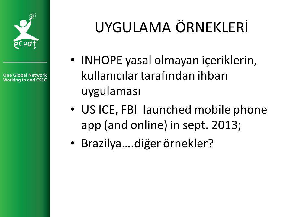 UYGULAMA ÖRNEKLERİ INHOPE yasal olmayan içeriklerin, kullanıcılar tarafından ihbarı uygulaması US ICE, FBI launched mobile phone app (and online) in sept.