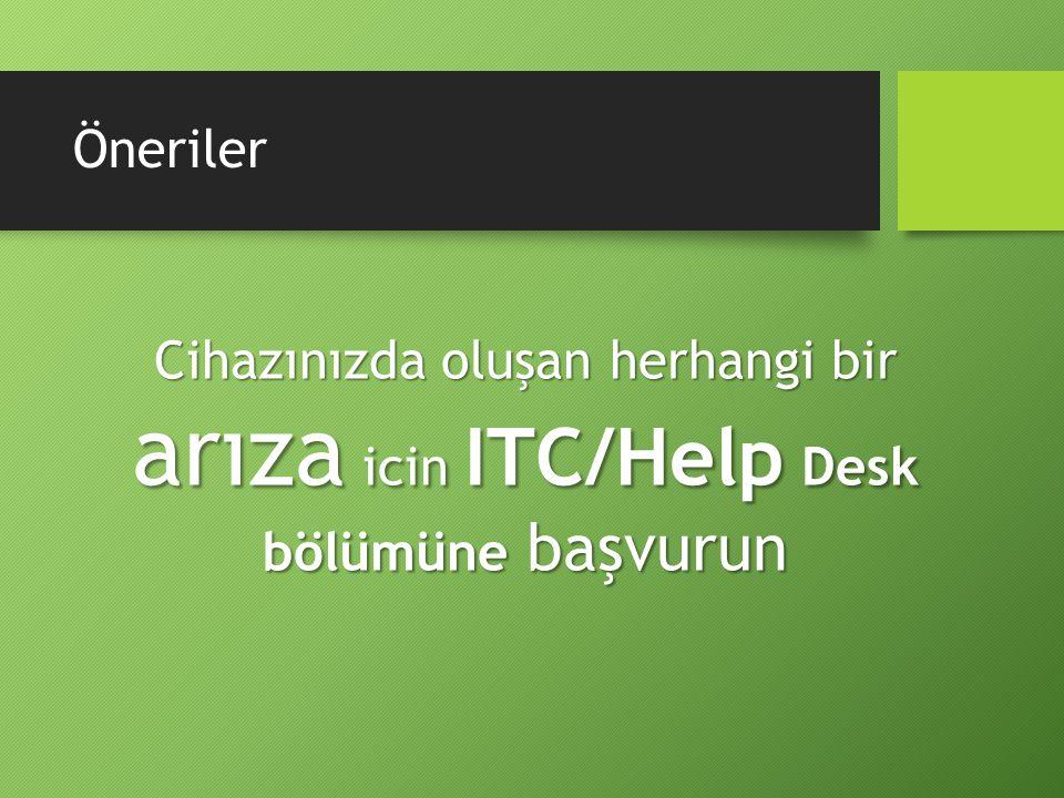 Öneriler Cihazınızda oluşan herhangi bir arıza icin ITC/Help Desk bölümüne başvurun