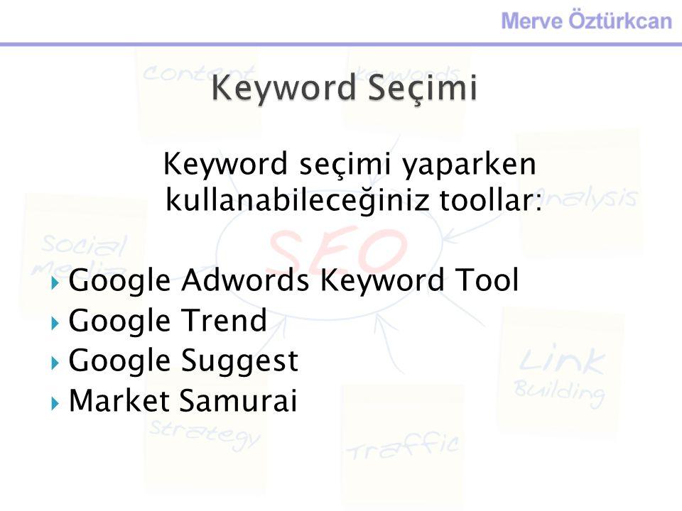 Keyword seçimi yaparken kullanabileceğiniz toollar:  Google Adwords Keyword Tool  Google Trend  Google Suggest  Market Samurai