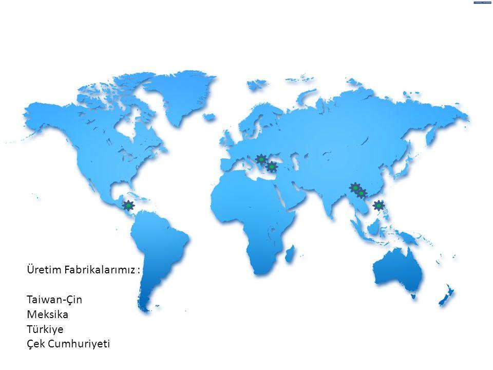 Üretim Fabrikalarımız : Taiwan-Çin Meksika Türkiye Çek Cumhuriyeti