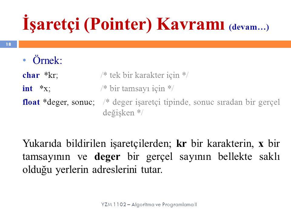 İşaretçi (Pointer) Kavramı (devam…) 18 Örnek: char *kr; /* tek bir karakter için */ int *x; /* bir tamsayı için */ float *deger, sonuc; /* deger işaretçi tipinde, sonuc sıradan bir gerçel değişken */ Yukarıda bildirilen işaretçilerden; kr bir karakterin, x bir tamsayının ve deger bir gerçel sayının bellekte saklı olduğu yerlerin adreslerini tutar.