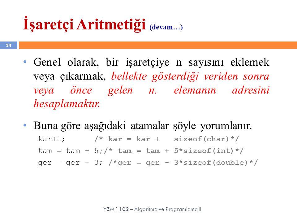 34 YZM 1102 – Algoritma ve Programlama II Genel olarak, bir işaretçiye n sayısını eklemek veya çıkarmak, bellekte gösterdiği veriden sonra veya önce gelen n.
