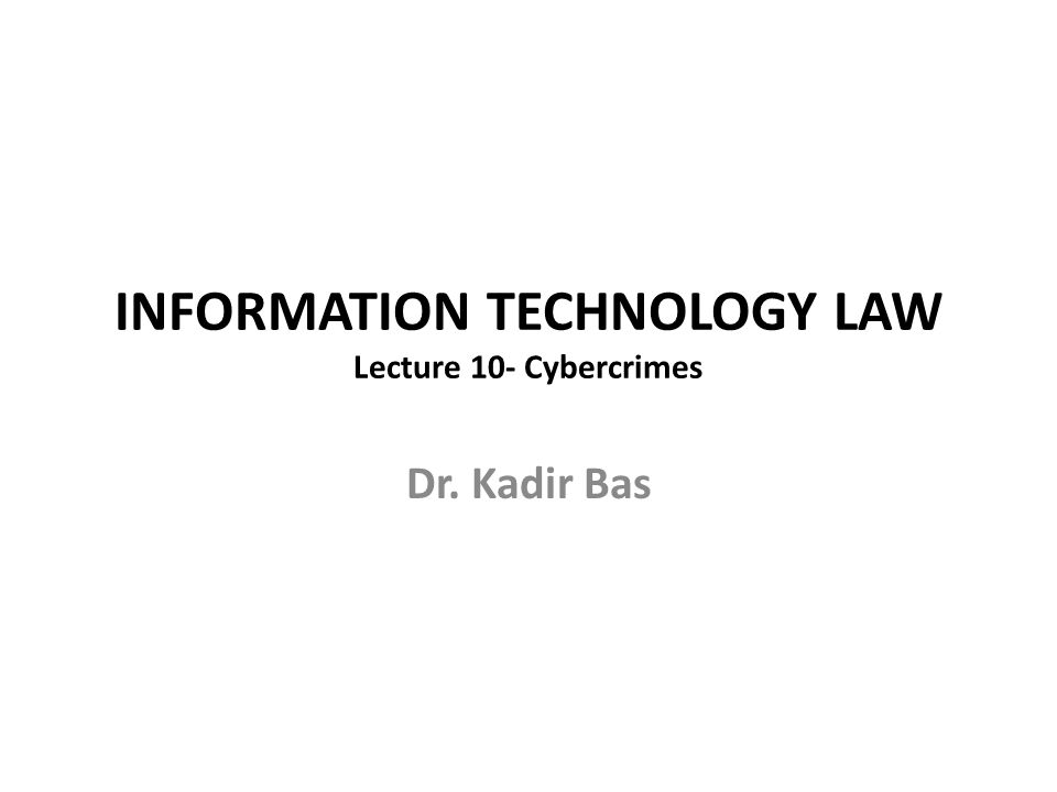 INFORMATION TECHNOLOGY LAW Lecture 10- Cybercrimes Dr. Kadir Bas