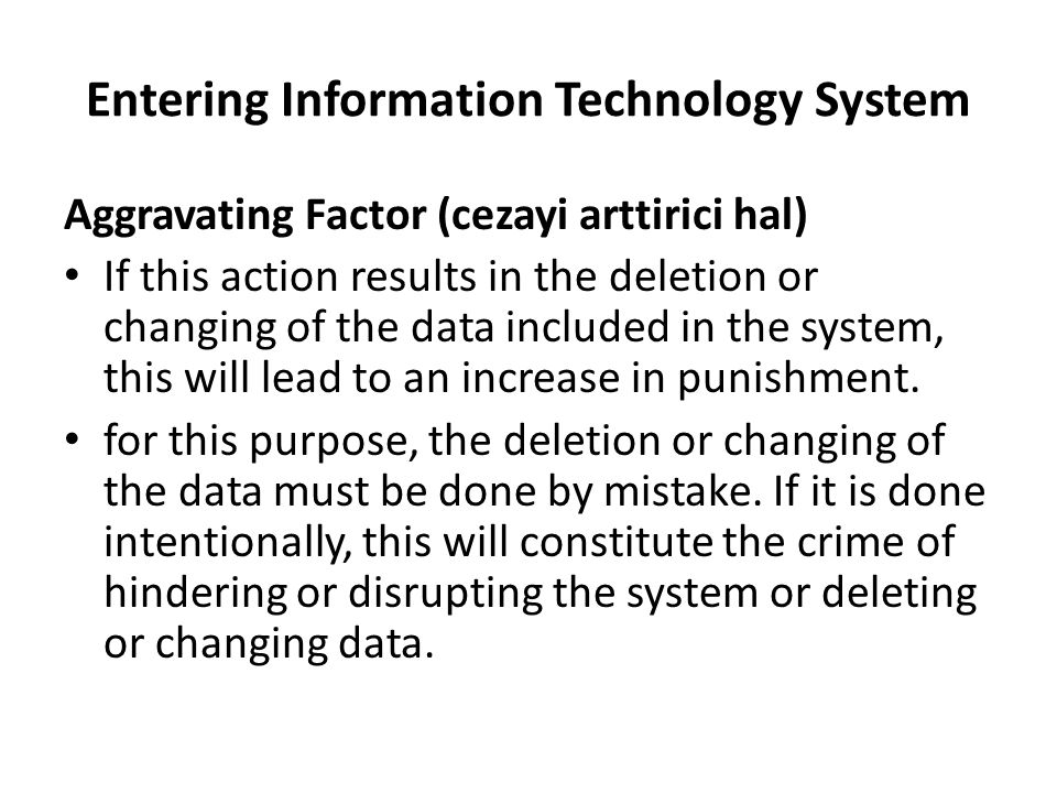 Entering Information Technology System Aggravating Factor (cezayi arttirici hal) If this action results in the deletion or changing of the data includ