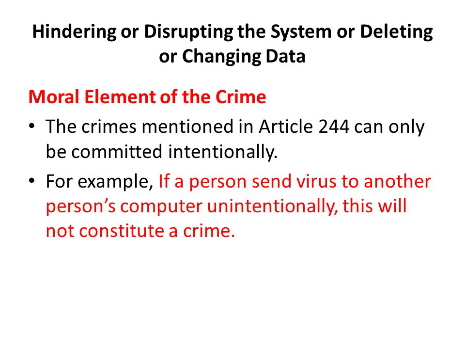Hindering or Disrupting the System or Deleting or Changing Data Moral Element of the Crime The crimes mentioned in Article 244 can only be committed intentionally.