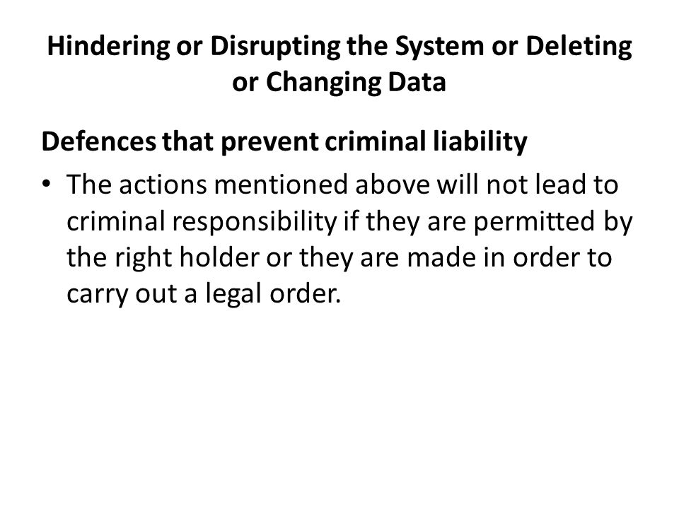 Hindering or Disrupting the System or Deleting or Changing Data Defences that prevent criminal liability The actions mentioned above will not lead to criminal responsibility if they are permitted by the right holder or they are made in order to carry out a legal order.
