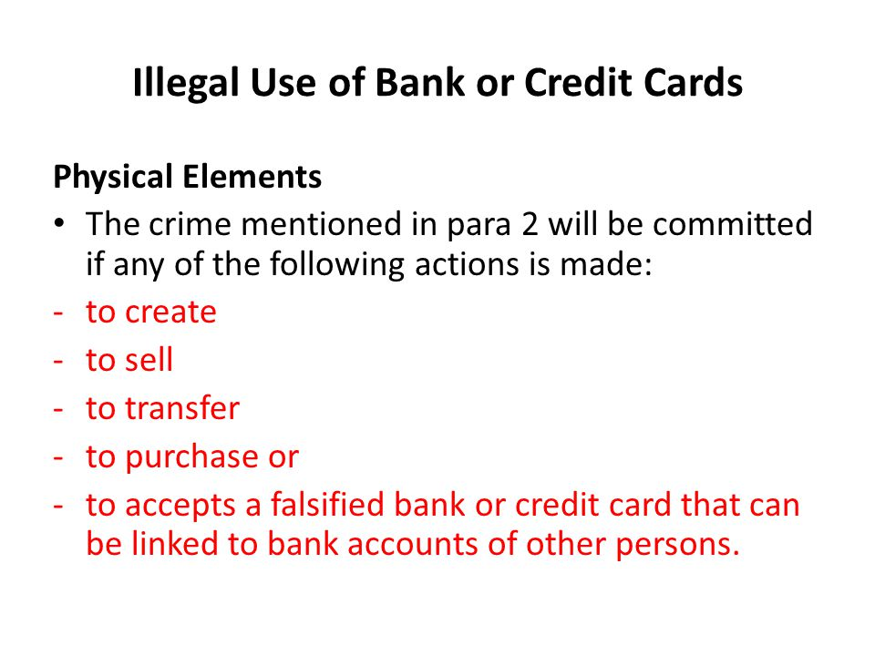 Illegal Use of Bank or Credit Cards Physical Elements The crime mentioned in para 2 will be committed if any of the following actions is made: -to cre