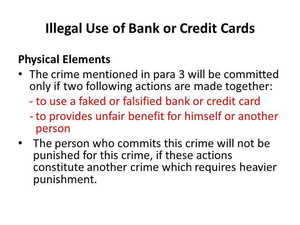 Illegal Use of Bank or Credit Cards Physical Elements The crime mentioned in para 3 will be committed only if two following actions are made together: - to use a faked or falsified bank or credit card -to provides unfair benefit for himself or another person The person who commits this crime will not be punished for this crime, if these actions constitute another crime which requires heavier punishment.