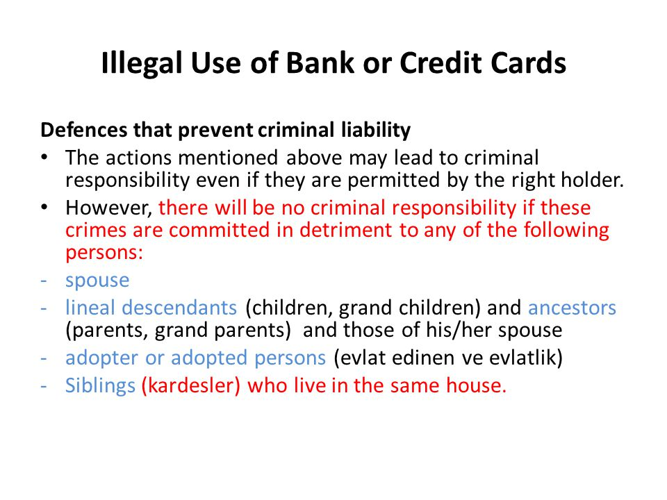 Illegal Use of Bank or Credit Cards Defences that prevent criminal liability The actions mentioned above may lead to criminal responsibility even if they are permitted by the right holder.