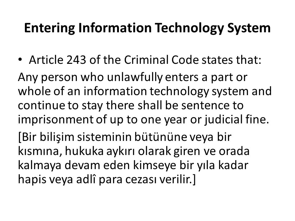 Entering Information Technology System Article 243 of the Criminal Code states that: Any person who unlawfully enters a part or whole of an information technology system and continue to stay there shall be sentence to imprisonment of up to one year or judicial fine.