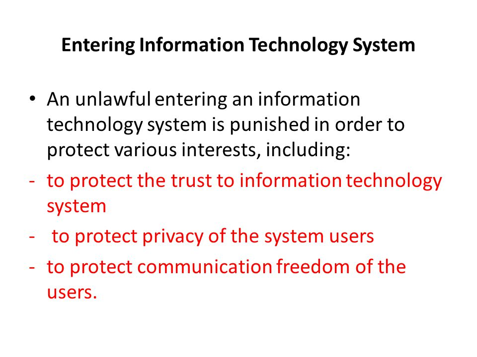 Entering Information Technology System An unlawful entering an information technology system is punished in order to protect various interests, including: -to protect the trust to information technology system - to protect privacy of the system users -to protect communication freedom of the users.