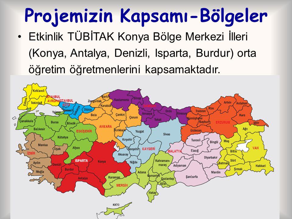 Projemizin Kapsamı-Bölgeler Etkinlik TÜBİTAK Konya Bölge Merkezi İlleri (Konya, Antalya, Denizli, Isparta, Burdur) orta öğretim öğretmenlerini kapsama