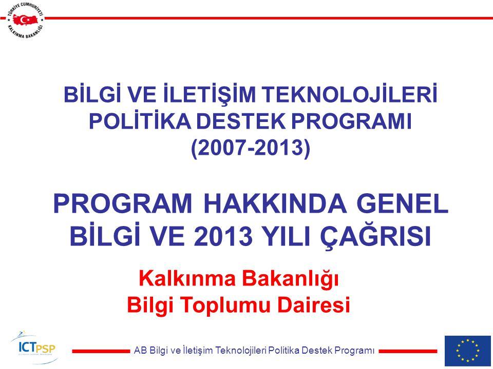 AB Bilgi ve İletişim Teknolojileri Politika Destek Programı BİLGİ VE İLETİŞİM TEKNOLOJİLERİ POLİTİKA DESTEK PROGRAMI (2007-2013) PROGRAM HAKKINDA GENEL BİLGİ VE 2013 YILI ÇAĞRISI Kalkınma Bakanlığı Bilgi Toplumu Dairesi