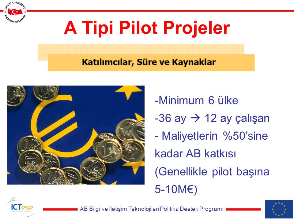 AB Bilgi ve İletişim Teknolojileri Politika Destek Programı A Tipi Pilot Projeler -Minimum 6 ülke -36 ay  12 ay çalışan - Maliyetlerin %50'sine kadar AB katkısı (Genellikle pilot başına 5-10M€)