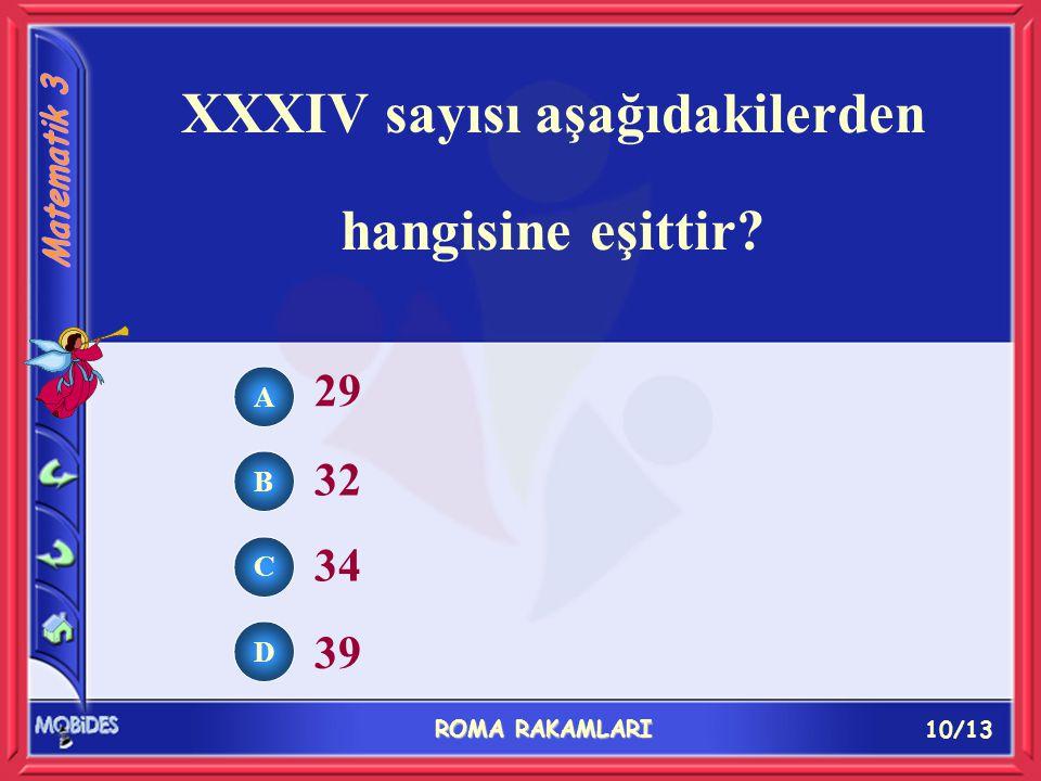 10/13 ROMA RAKAMLARI A B C D 29 32 34 39 XXXIV sayısı aşağıdakilerden hangisine eşittir