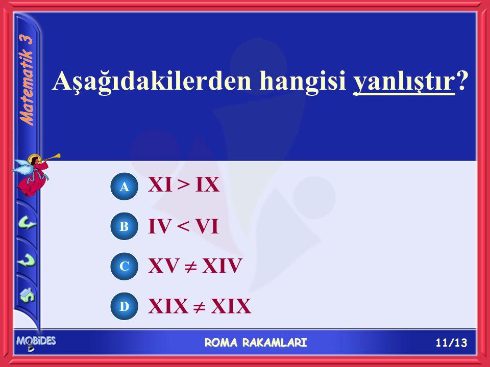 11/13 ROMA RAKAMLARI A B C D XI > IX IV < VI XV  XIV XIX  XIX Aşağıdakilerden hangisi yanlıştır