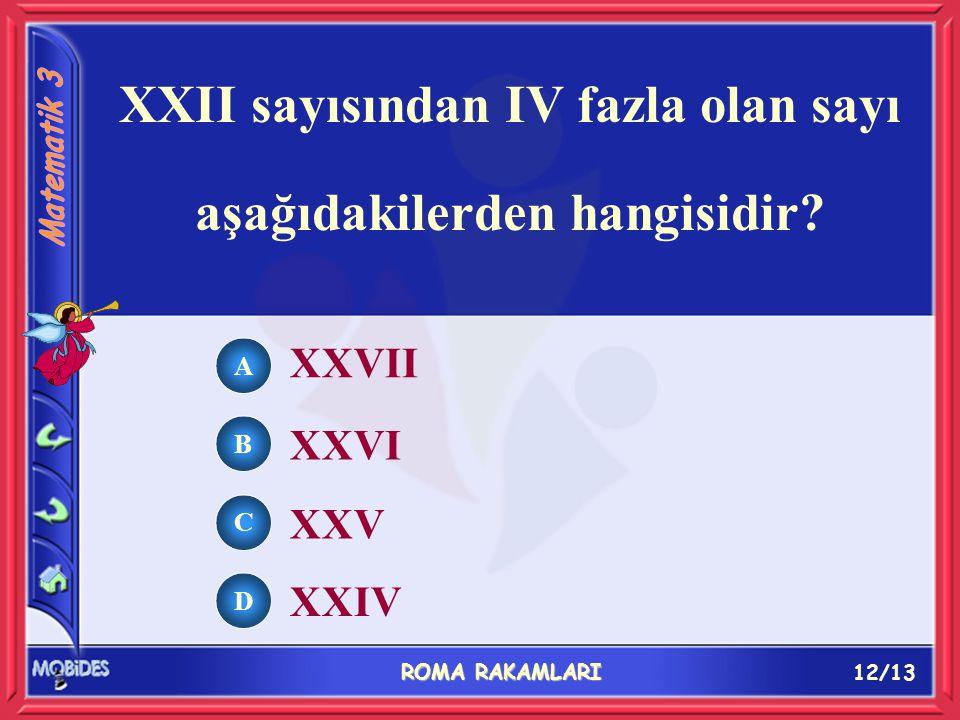 12/13 ROMA RAKAMLARI A B C D XXVII XXVI XXV XXIV XXII sayısından IV fazla olan sayı aşağıdakilerden hangisidir