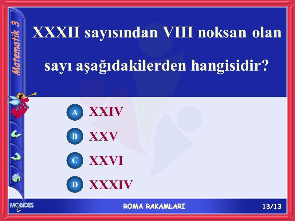 13/13 ROMA RAKAMLARI A B C D XXIV XXV XXVI XXXIV XXXII sayısından VIII noksan olan sayı aşağıdakilerden hangisidir
