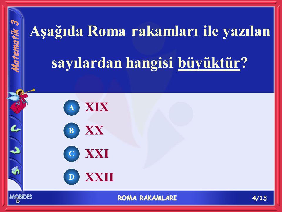 4/13 ROMA RAKAMLARI A B C D XIX XX XXI XXII Aşağıda Roma rakamları ile yazılan sayılardan hangisi büyüktür