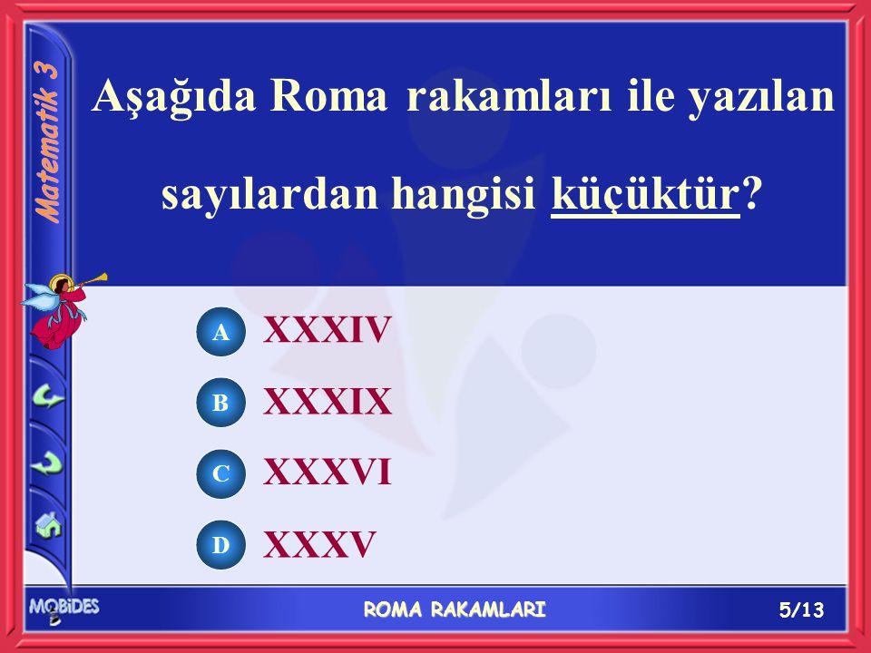 5/13 ROMA RAKAMLARI A B C D XXXIV XXXIX XXXVI XXXV Aşağıda Roma rakamları ile yazılan sayılardan hangisi küçüktür