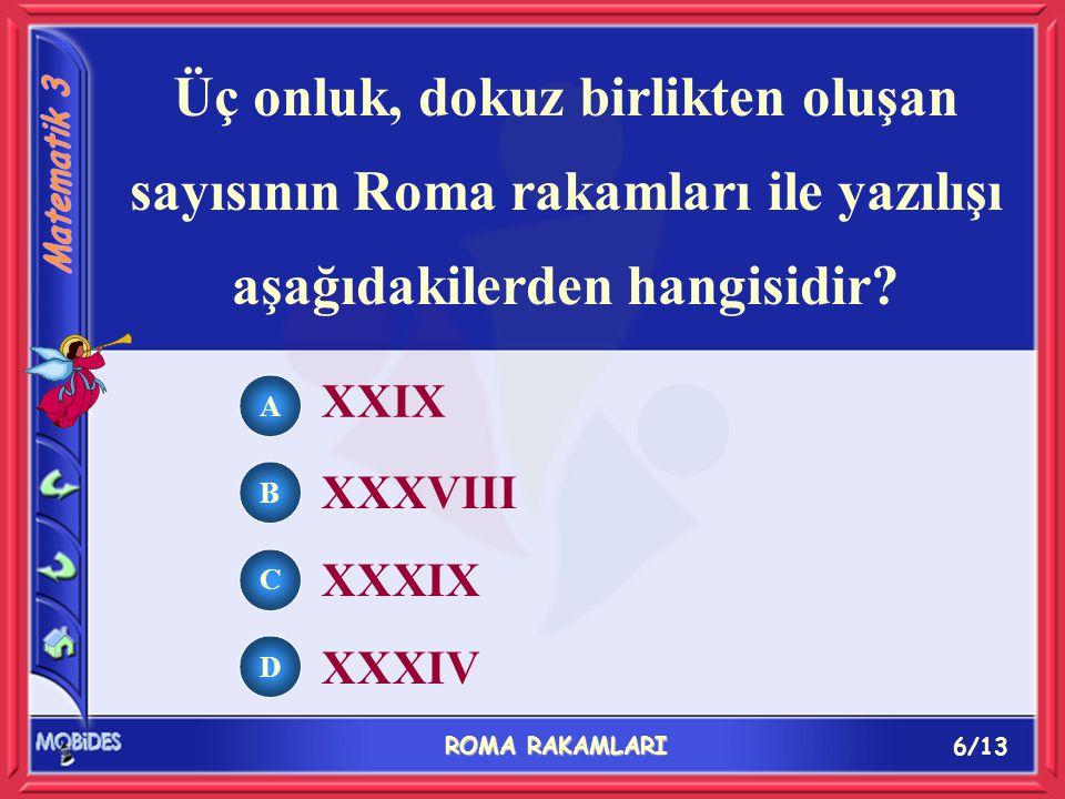 6/13 ROMA RAKAMLARI A B C D XXIX XXXVIII XXXIX XXXIV Üç onluk, dokuz birlikten oluşan sayısının Roma rakamları ile yazılışı aşağıdakilerden hangisidir