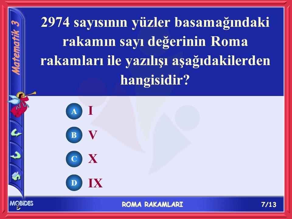 7/13 ROMA RAKAMLARI A B C D I V X IX 2974 sayısının yüzler basamağındaki rakamın sayı değerinin Roma rakamları ile yazılışı aşağıdakilerden hangisidir