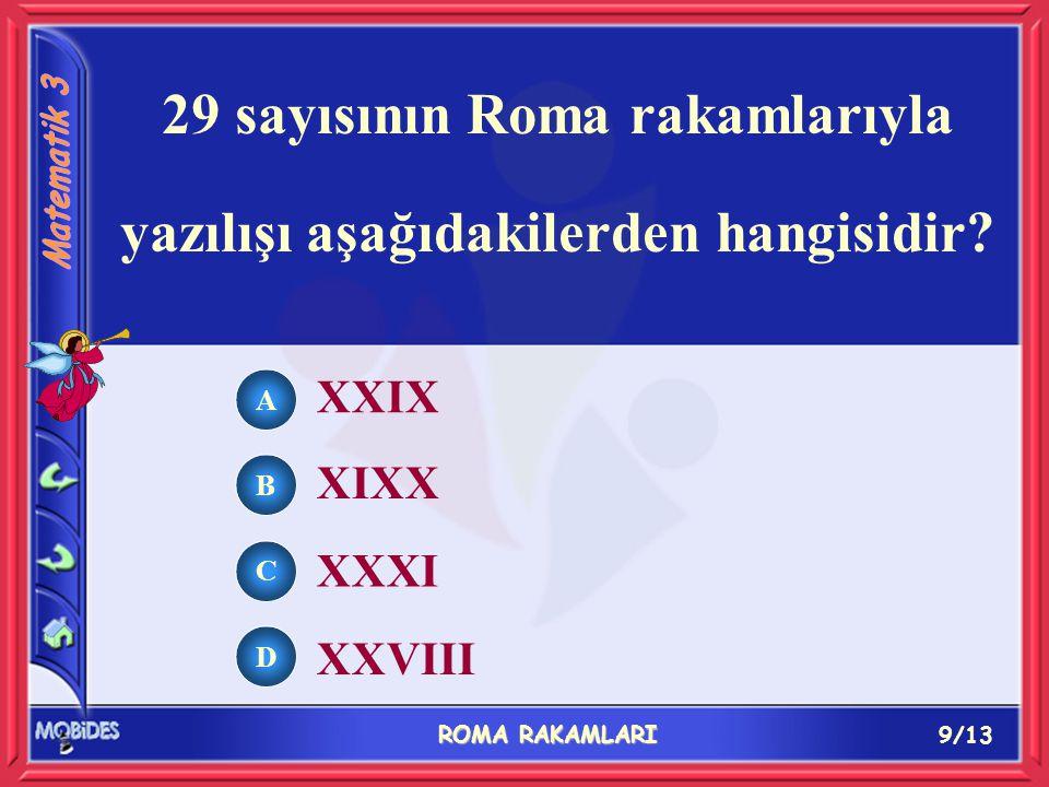 9/13 ROMA RAKAMLARI A B C D XXIX XIXX XXXI XXVIII 29 sayısının Roma rakamlarıyla yazılışı aşağıdakilerden hangisidir