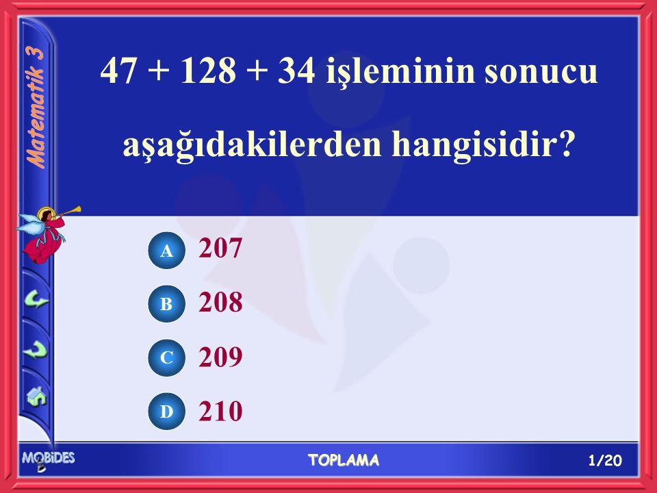 1/20 TOPLAMA A B C D 207 208 209 210 47 + 128 + 34 işleminin sonucu aşağıdakilerden hangisidir