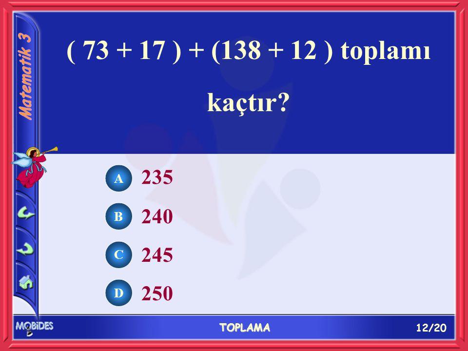 12/20 TOPLAMA A B C D 235 240 245 250 ( 73 + 17 ) + (138 + 12 ) toplamı kaçtır