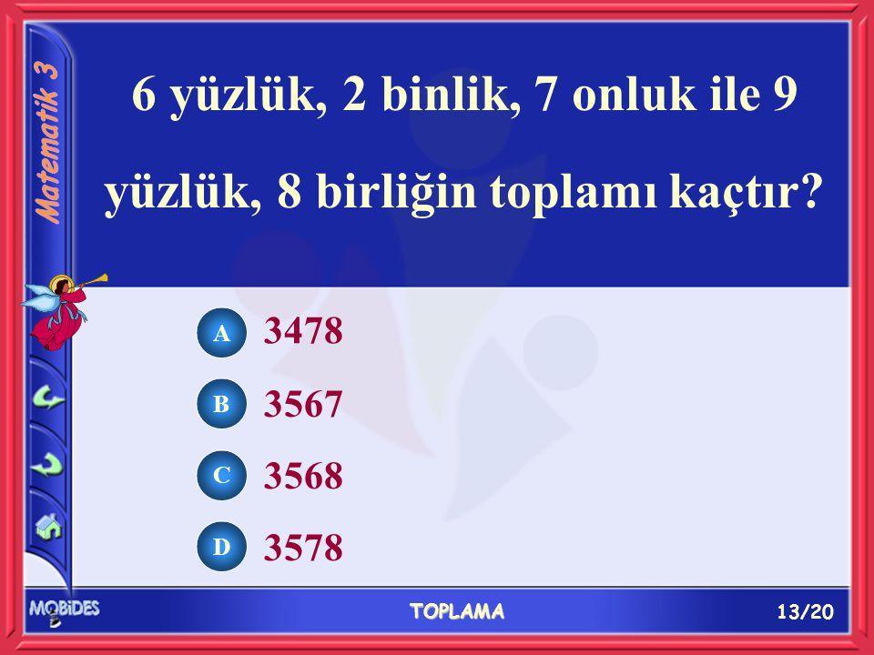 13/20 TOPLAMA A B C D 3478 3567 3568 3578 6 yüzlük, 2 binlik, 7 onluk ile 9 yüzlük, 8 birliğin toplamı kaçtır