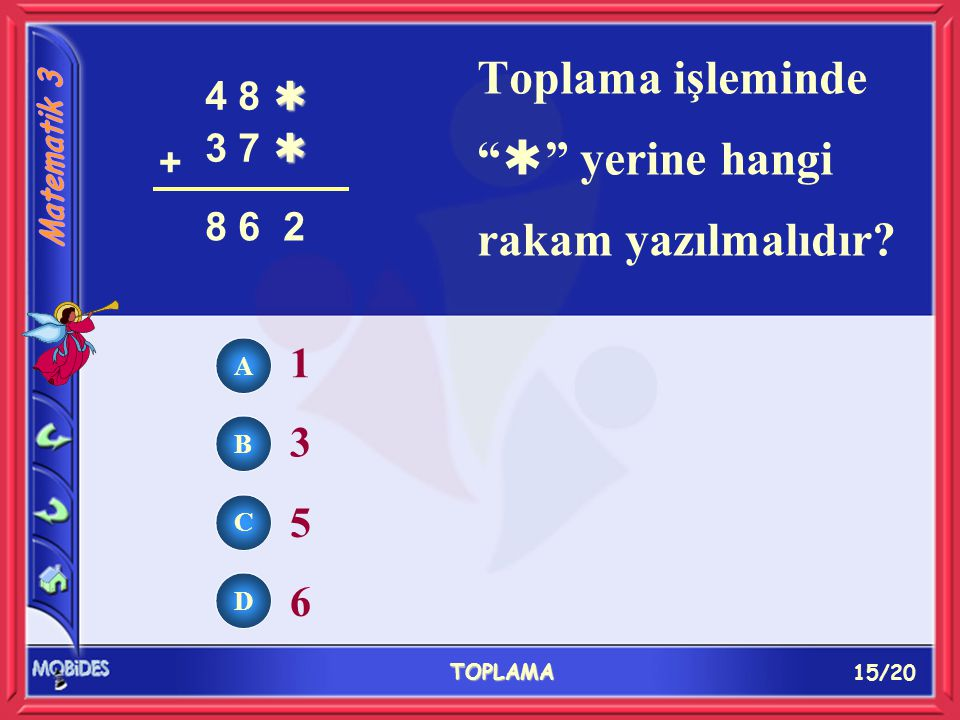 15/20 TOPLAMA A B C D 1 3 5 6 Toplama işleminde  yerine hangi rakam yazılmalıdır.