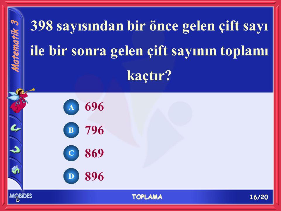 16/20 TOPLAMA A B C D 696 796 869 896 398 sayısından bir önce gelen çift sayı ile bir sonra gelen çift sayının toplamı kaçtır