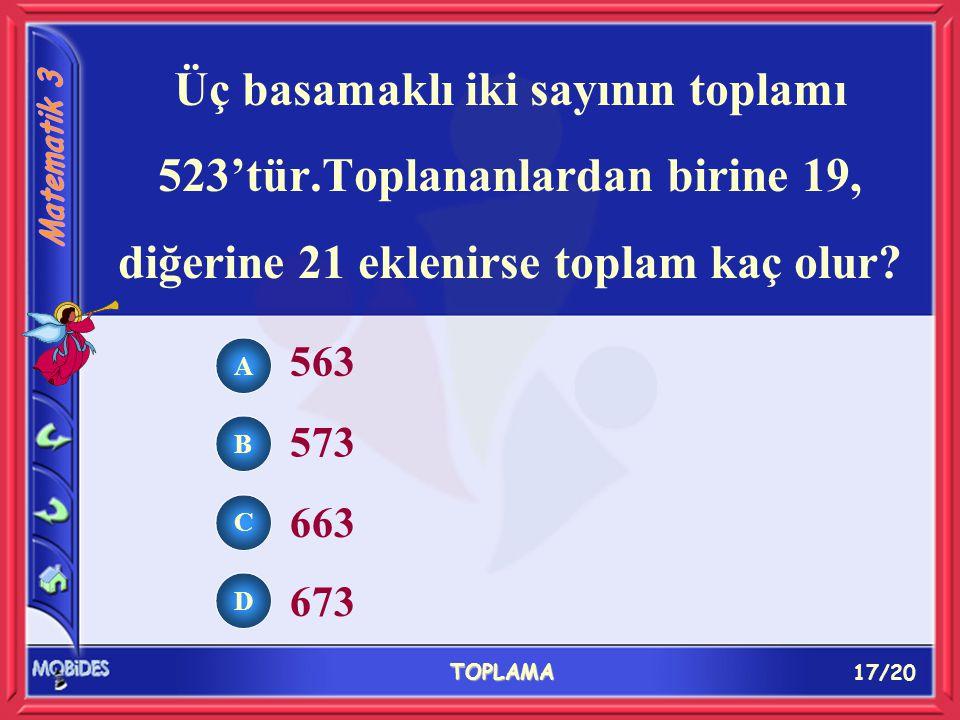 17/20 TOPLAMA A B C D 563 573 663 673 Üç basamaklı iki sayının toplamı 523'tür.Toplananlardan birine 19, diğerine 21 eklenirse toplam kaç olur