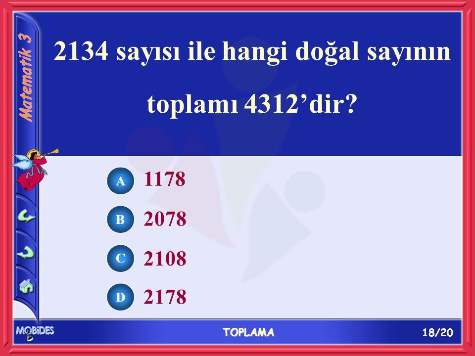 18/20 TOPLAMA A B C D 1178 2078 2108 2178 2134 sayısı ile hangi doğal sayının toplamı 4312'dir