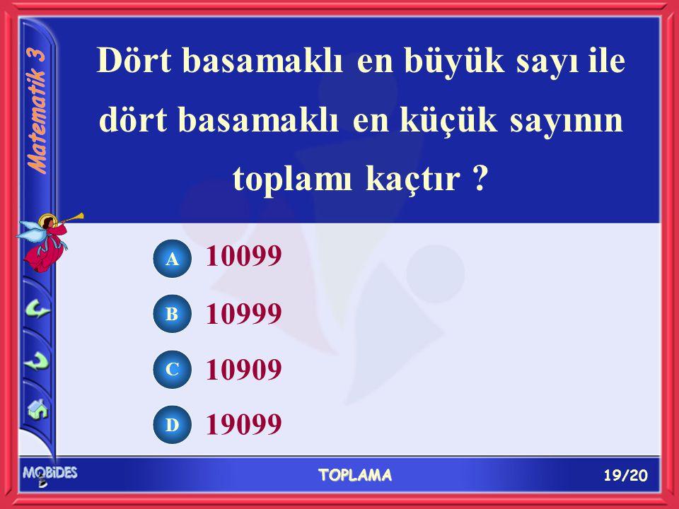 19/20 TOPLAMA A B C D 10099 10999 10909 19099 Dört basamaklı en büyük sayı ile dört basamaklı en küçük sayının toplamı kaçtır