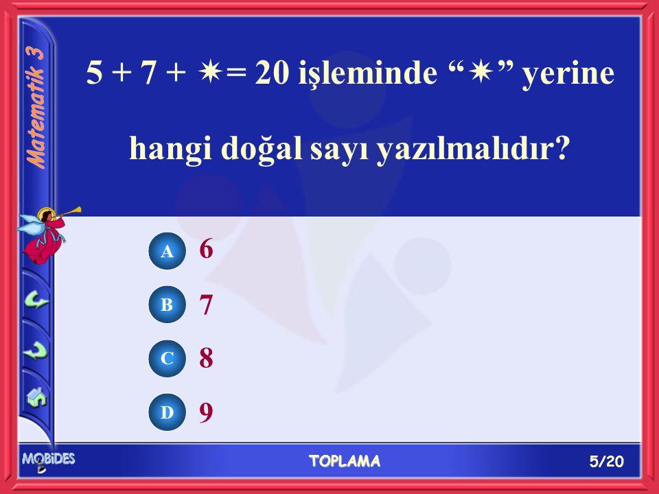 5/20 TOPLAMA A B C D 6 7 8 9 5 + 7 +  = 20 işleminde  yerine hangi doğal sayı yazılmalıdır