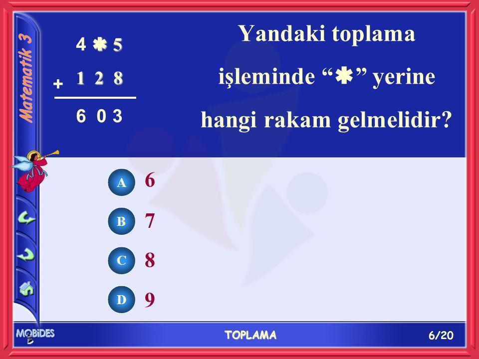 6/20 TOPLAMA A B C D 6 7 8 9 Yandaki toplama işleminde  yerine hangi rakam gelmelidir.