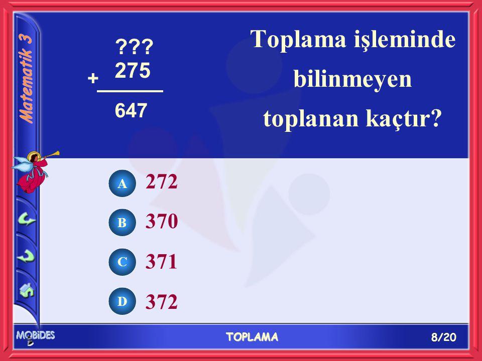 8/20 TOPLAMA A B C D 272 370 371 372 Toplama işleminde bilinmeyen toplanan kaçtır 275 + 647