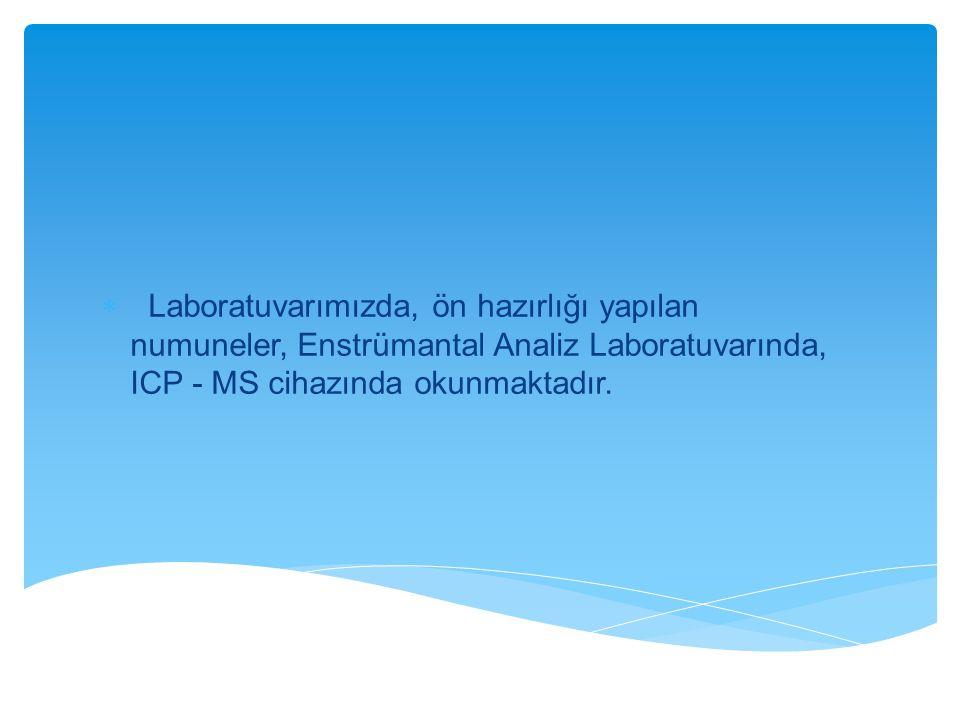  Laboratuvarımızda, ön hazırlığı yapılan numuneler, Enstrümantal Analiz Laboratuvarında, ICP - MS cihazında okunmaktadır.