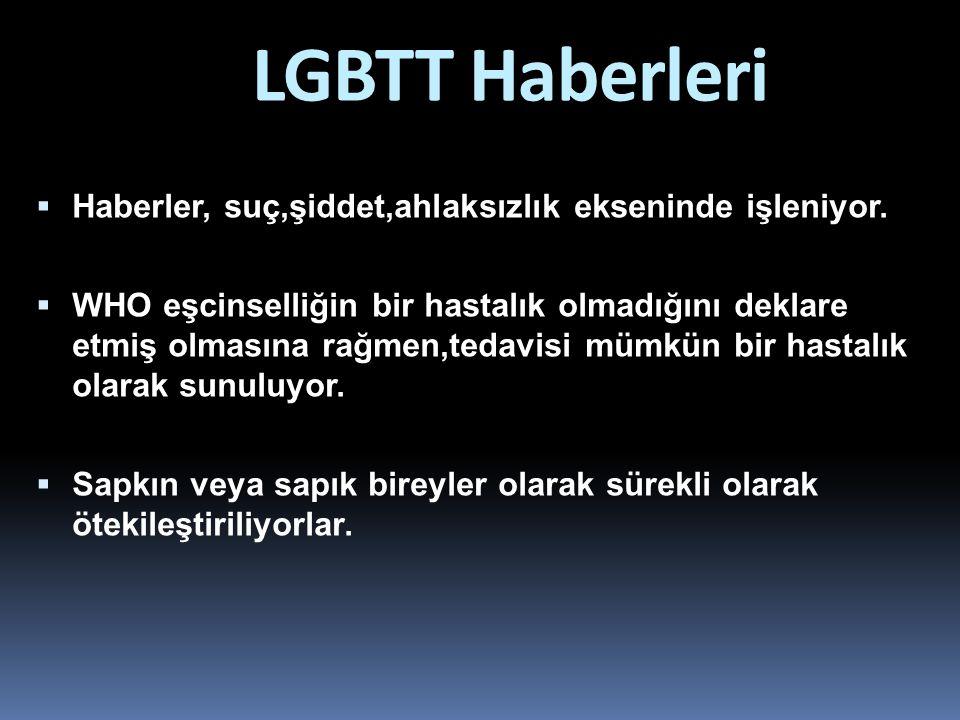 LGBTT Haberleri  Haberler, suç,şiddet,ahlaksızlık ekseninde işleniyor.  WHO eşcinselliğin bir hastalık olmadığını deklare etmiş olmasına rağmen,teda