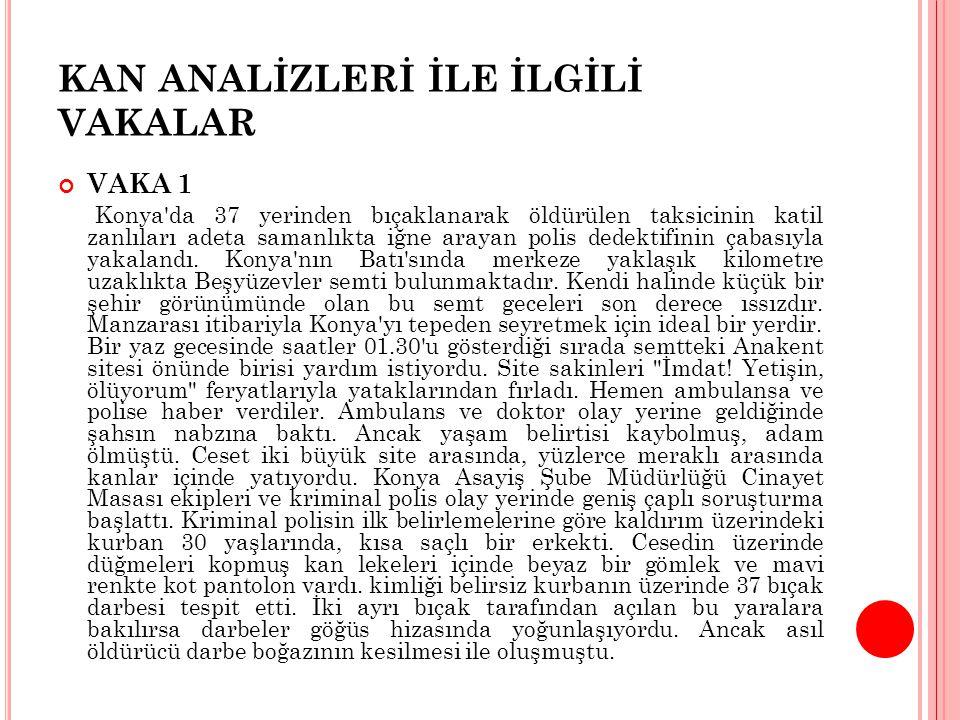 KAN ANALİZLERİ İLE İLGİLİ VAKALAR VAKA 1 Konya da 37 yerinden bıçaklanarak öldürülen taksicinin katil zanlıları adeta samanlıkta iğne arayan polis dedektifinin çabasıyla yakalandı.