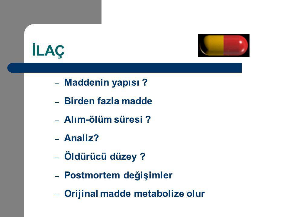 İLAÇ – Maddenin yapısı ? – Birden fazla madde – Alım-ölüm süresi ? – Analiz? – Öldürücü düzey ? – Postmortem değişimler – Orijinal madde metabolize ol