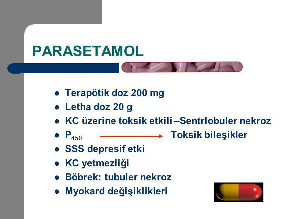 PARASETAMOL Terapötik doz 200 mg Letha doz 20 g KC üzerine toksik etkili –Sentrlobuler nekroz P 450 Toksik bileşikler SSS depresif etki KC yetmezliği