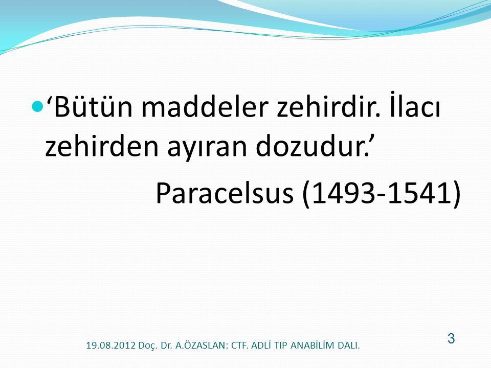 ' Bütün maddeler zehirdir. İlacı zehirden ayıran dozudur.' Paracelsus (1493-1541) 19.08.2012 Doç. Dr. A.ÖZASLAN: CTF. ADLİ TIP ANABİLİM DALI. 3