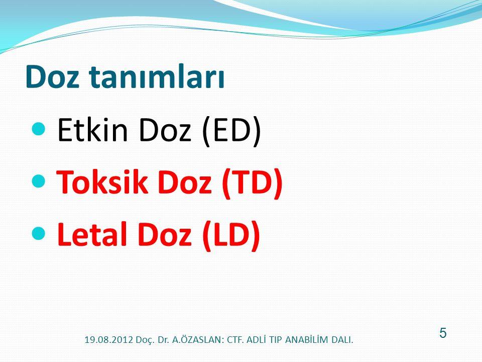 Doz tanımları Etkin Doz (ED) Toksik Doz (TD) Letal Doz (LD) 19.08.2012 Doç. Dr. A.ÖZASLAN: CTF. ADLİ TIP ANABİLİM DALI. 5